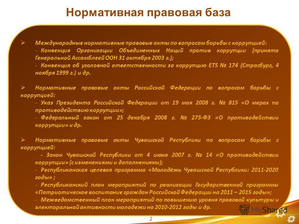 Нормативная правовая база Международные нормативные правовые акты по вопросам борьбы с коррупцией: -Конвенция Организации Объединенных Наций против коррупции (принята Генеральной Ассамблеей ООН 31 октября 2003 г.); -Конвенция об уголовной ответственн
