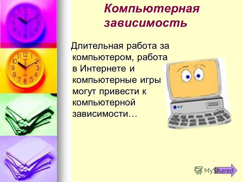 Компьютерная зависимость Длительная работа за компьютером, работа в Интернете и компьютерные игры могут привести к компьютерной зависимости… Длительная работа за компьютером, работа в Интернете и компьютерные игры могут привести к компьютерной зависи