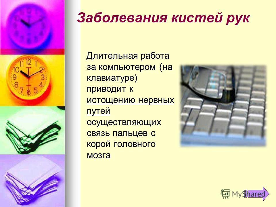 Заболевания кистей рук Длительная работа за компьютером (на клавиатуре) приводит к истощению нервных путей осуществляющих связь пальцев с корой головного мозга Длительная работа за компьютером (на клавиатуре) приводит к истощению нервных путей осущес