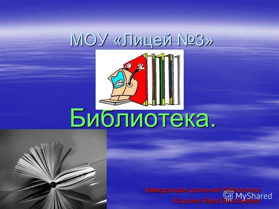 МОУ «Лицей 3» Библиотека. Заведующая школьной библиотеки Кошкина Вера Васильевна