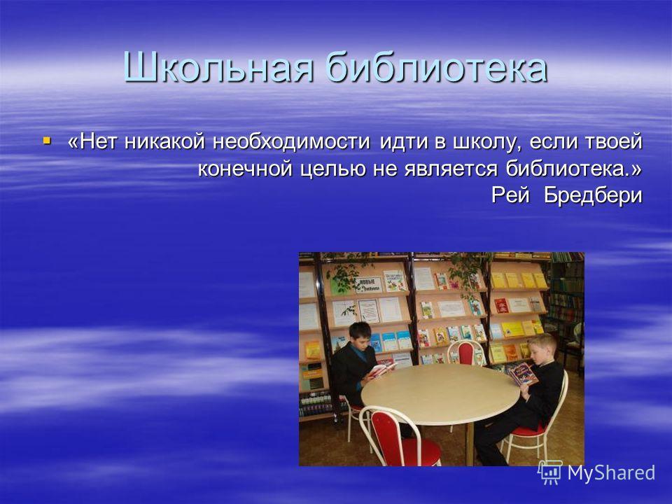 Школьная библиотека «Нет никакой необходимости идти в школу, если твоей конечной целью не является библиотека.» Рей Бредбери «Нет никакой необходимости идти в школу, если твоей конечной целью не является библиотека.» Рей Бредбери