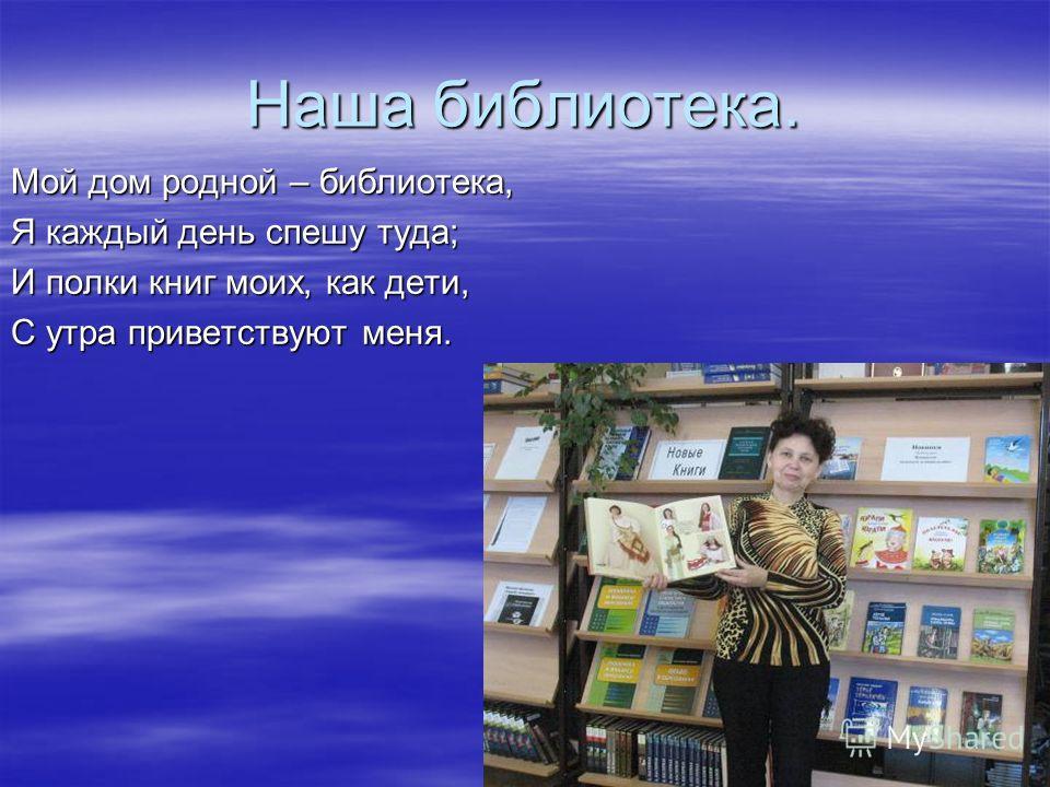 Наша библиотека. Мой дом родной – библиотека, Я каждый день спешу туда; И полки книг моих, как дети, С утра приветствуют меня.