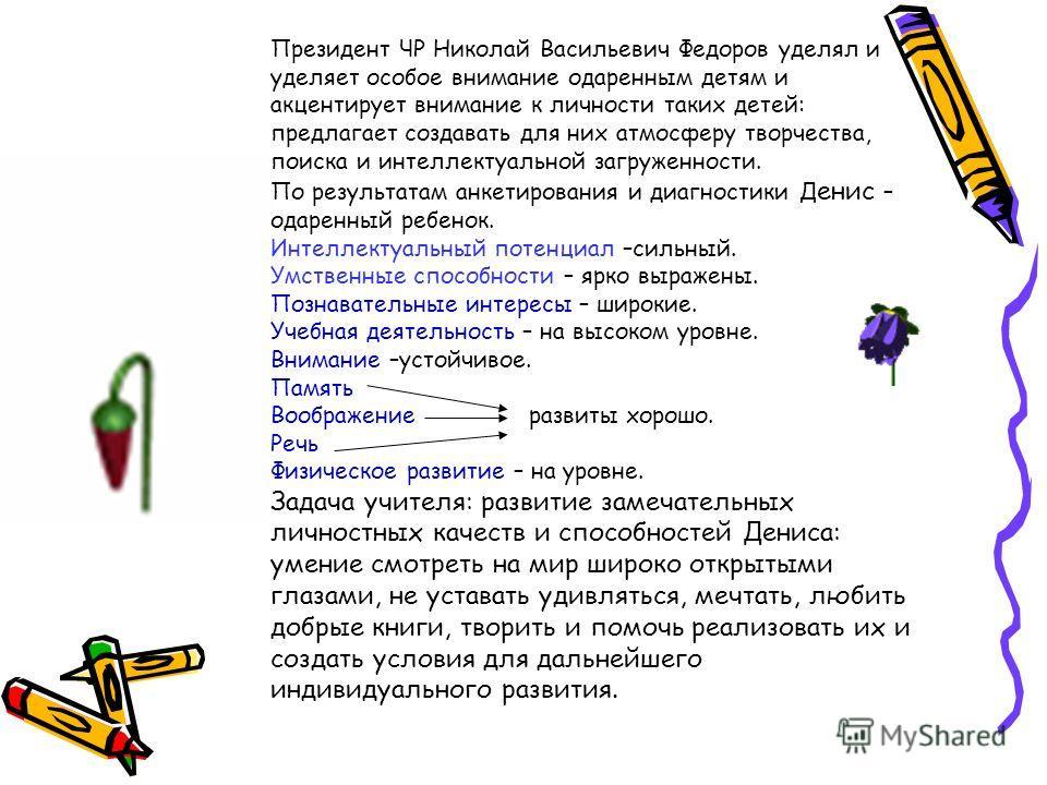 Президент ЧР Николай Васильевич Федоров уделял и уделяет особое внимание одаренным детям и акцентирует внимание к личности таких детей: предлагает создавать для них атмосферу творчества, поиска и интеллектуальной загруженности. По результатам анкетир