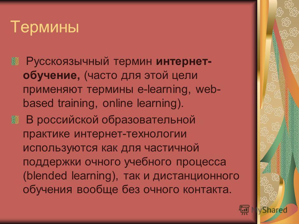 Термины Русскоязычный термин интернет- обучение, (часто для этой цели применяют термины e-learning, web- based training, online learning). В российской образовательной практике интернет-технологии используются как для частичной поддержки очного учебн