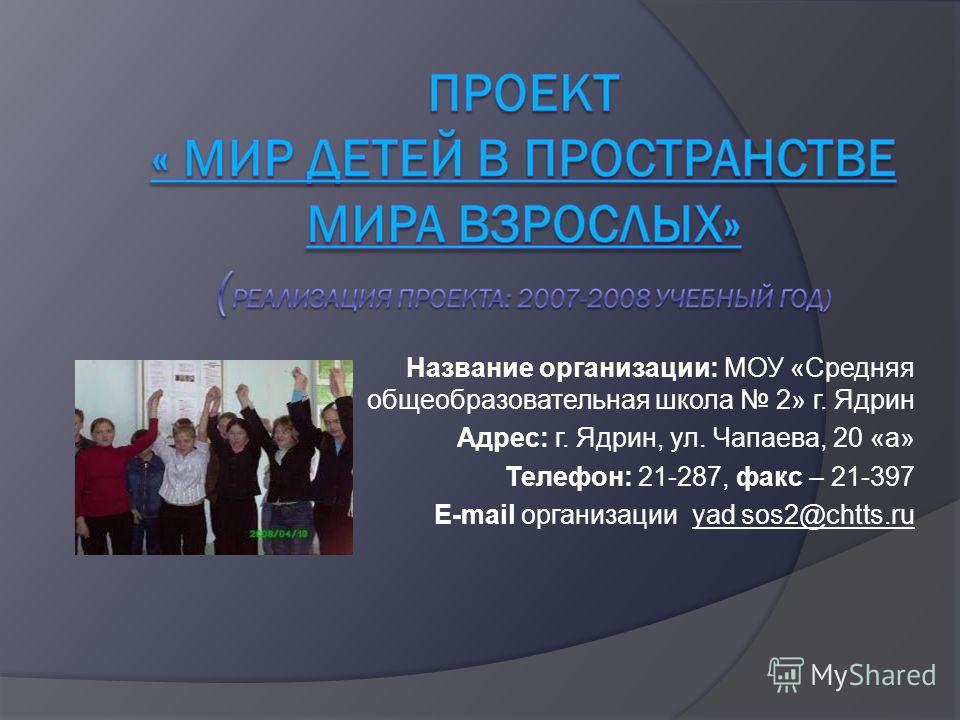 Название организации: МОУ «Средняя общеобразовательная школа 2» г. Ядрин Адрес: г. Ядрин, ул. Чапаева, 20 «а» Телефон: 21-287, факс – 21-397 E-mail организации yad sos2@chtts.ru