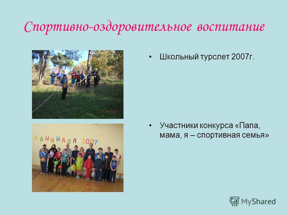 Спортивно-оздоровительное воспитание Школьный турслет 2007г. Участники конкурса «Папа, мама, я – спортивная семья»