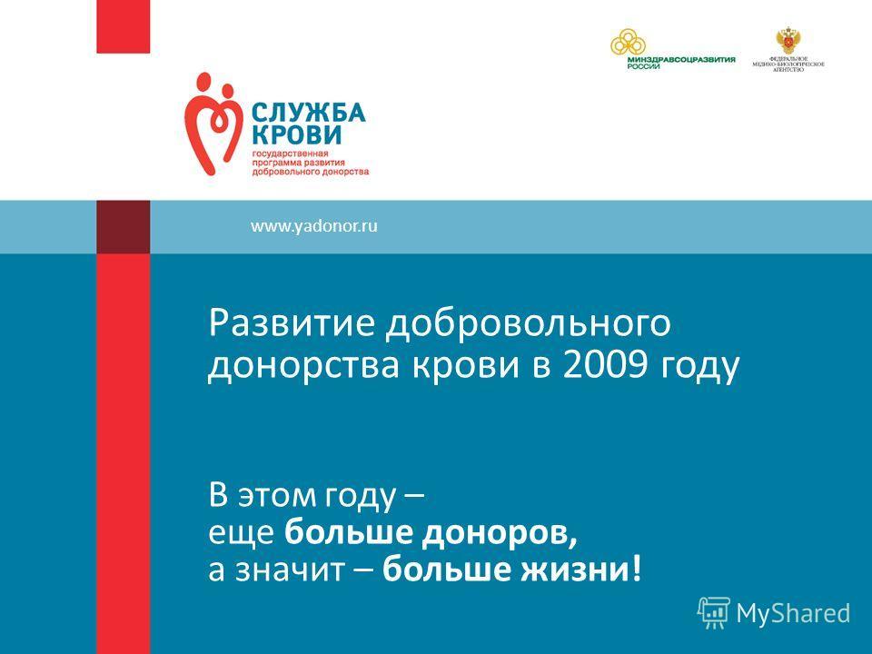 Развитие добровольного донорства крови в 2009 году В этом году – еще больше доноров, а значит – больше жизни! www.yadonor.ru
