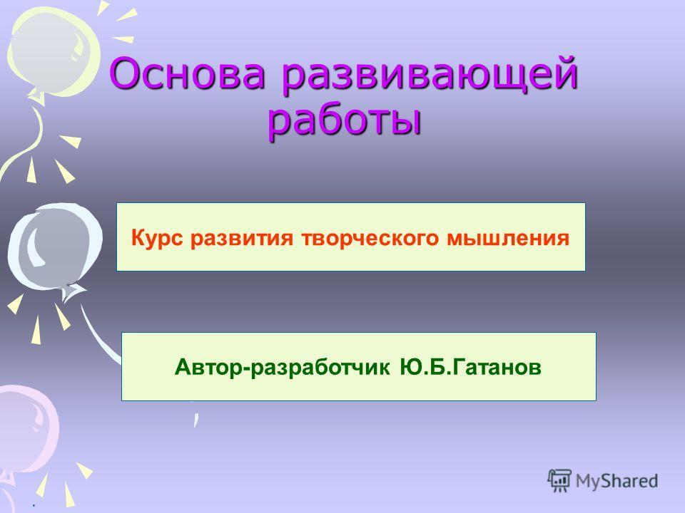 Основа развивающей работы. Курс развития творческого мышления Автор-разработчик Ю.Б.Гатанов