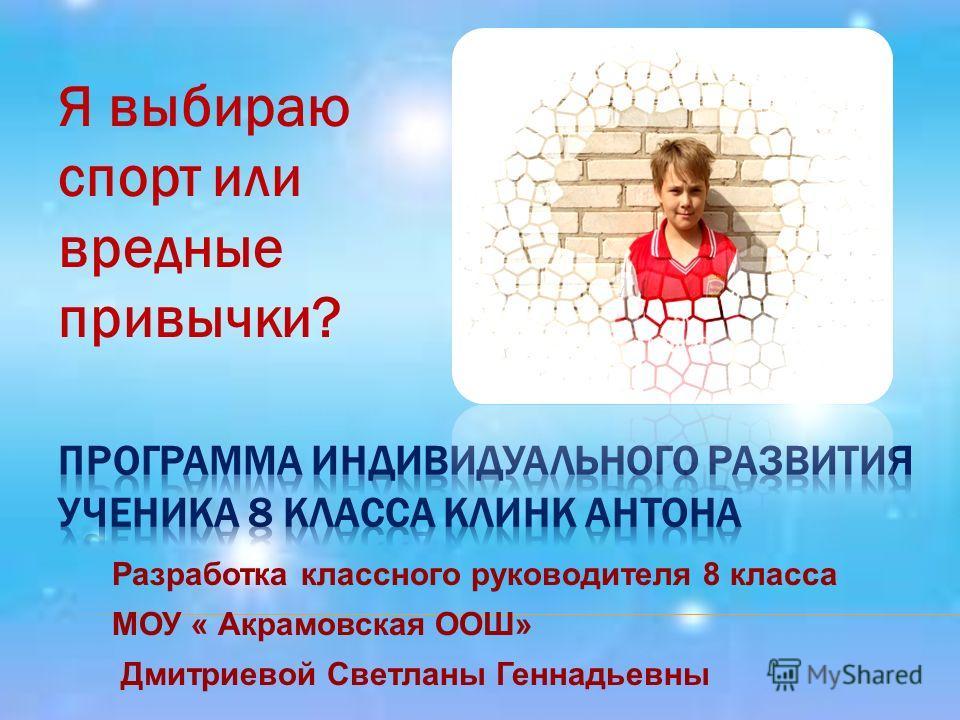 Я выбираю спорт или вредные привычки? Разработка классного руководителя 8 класса МОУ « Акрамовская ООШ» Дмитриевой Светланы Геннадьевны