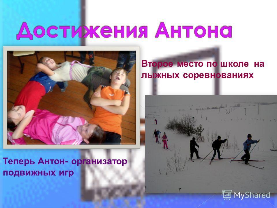 Теперь Антон- организатор подвижных игр Второе место по школе на лыжных соревнованиях