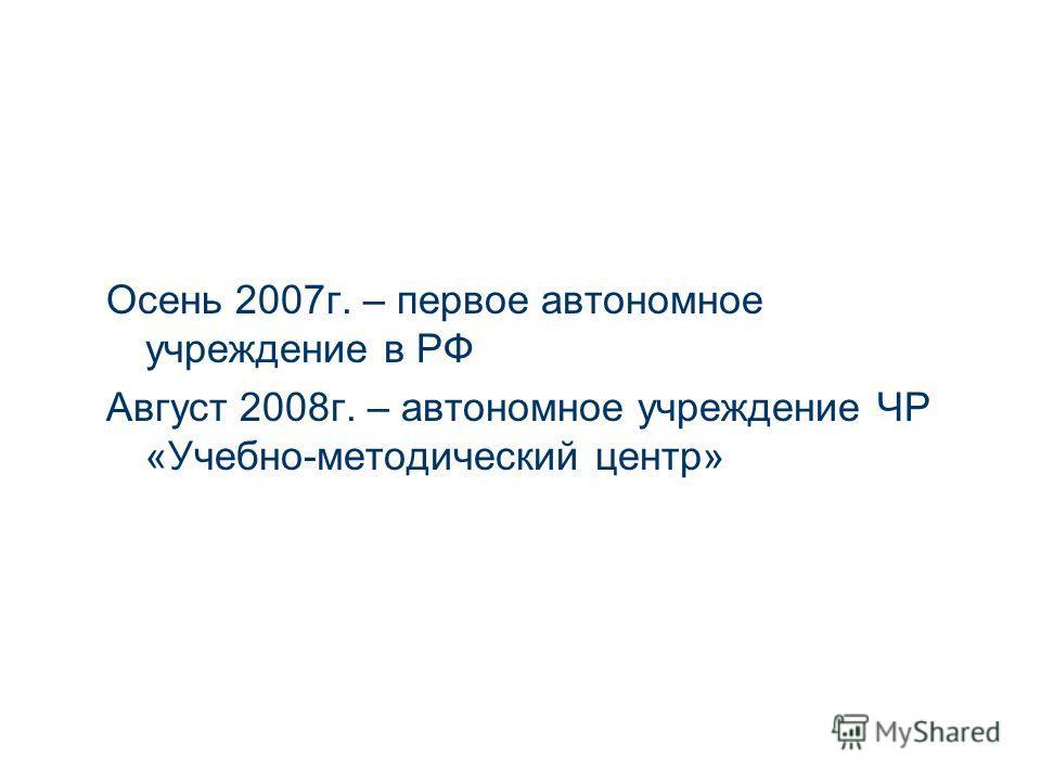Осень 2007г. – первое автономное учреждение в РФ Август 2008г. – автономное учреждение ЧР «Учебно-методический центр»