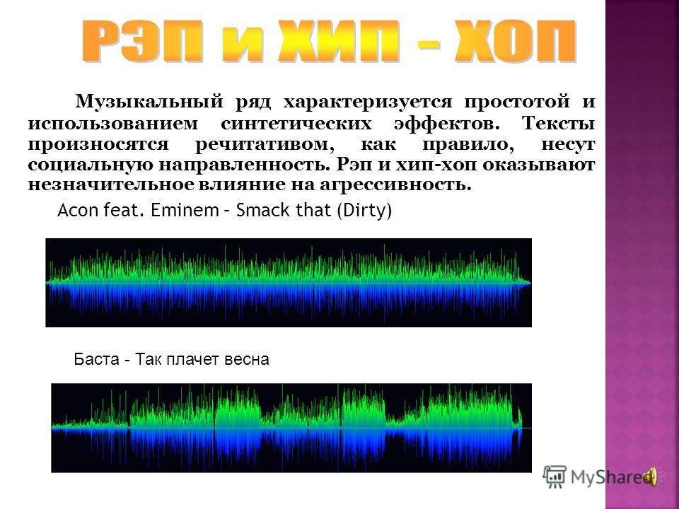Музыкальный ряд характеризуется простотой и использованием синтетических эффектов. Тексты произносятся речитативом, как правило, несут социальную направленность. Рэп и хип-хоп оказывают незначительное влияние на агрессивность. Acon feat. Eminem – Sma