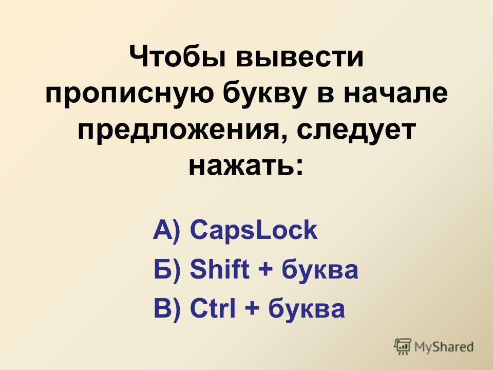 Чтобы вывести прописную букву в начале предложения, следует нажать: А) CapsLock Б) Shift + буква В) Ctrl + буква