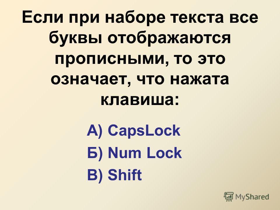 Если при наборе текста все буквы отображаются прописными, то это означает, что нажата клавиша: А) CapsLock Б) Num Lock В) Shift