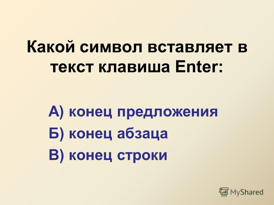 Какой символ вставляет в текст клавиша Enter: А) конец предложения Б) конец абзаца В) конец строки
