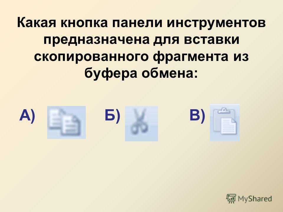 Какая кнопка панели инструментов предназначена для вставки скопированного фрагмента из буфера обмена: А)Б)В)