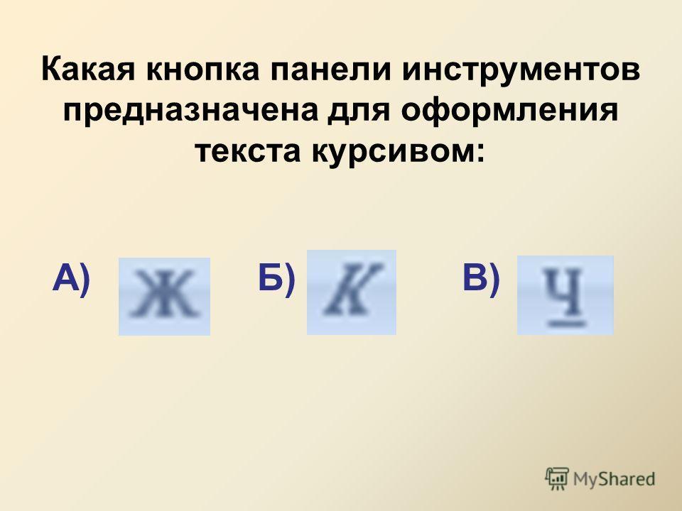 Какая кнопка панели инструментов предназначена для оформления текста курсивом: А)Б)В)
