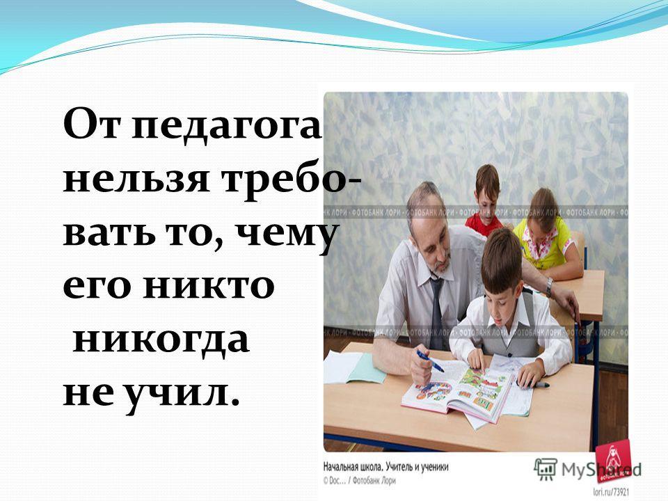 От педагога нельзя требо- вать то, чему его никто никогда не учил.