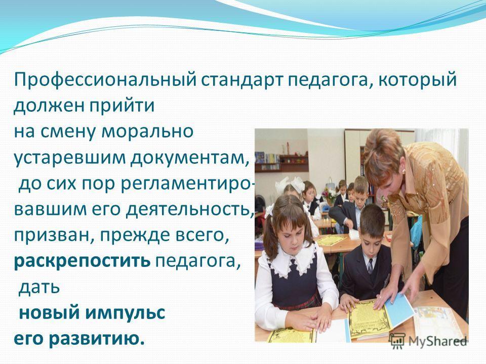 Профессиональный стандарт педагога, который должен прийти на смену морально устаревшим документам, до сих пор регламентиро- вавшим его деятельность, призван, прежде всего, раскрепостить педагога, дать новый импульс его развитию.