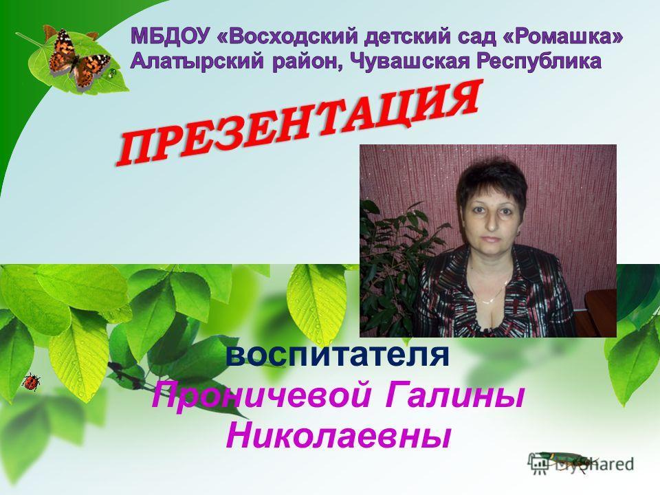 воспитателя Проничевой Галины Николаевны