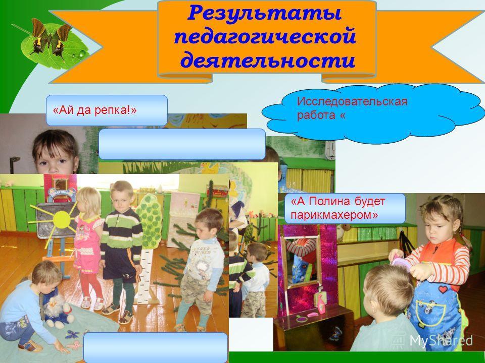 Результаты педагогической деятельности «Ай да репка!» «А Полина будет парикмахером» Исследовательская работа «