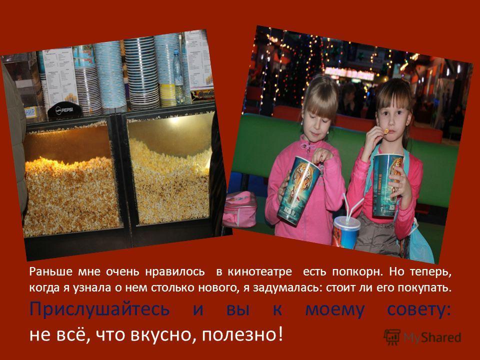 Раньше мне очень нравилось в кинотеатре есть попкорн. Но теперь, когда я узнала о нем столько нового, я задумалась: стоит ли его покупать. Прислушайтесь и вы к моему совету: не всё, что вкусно, полезно!