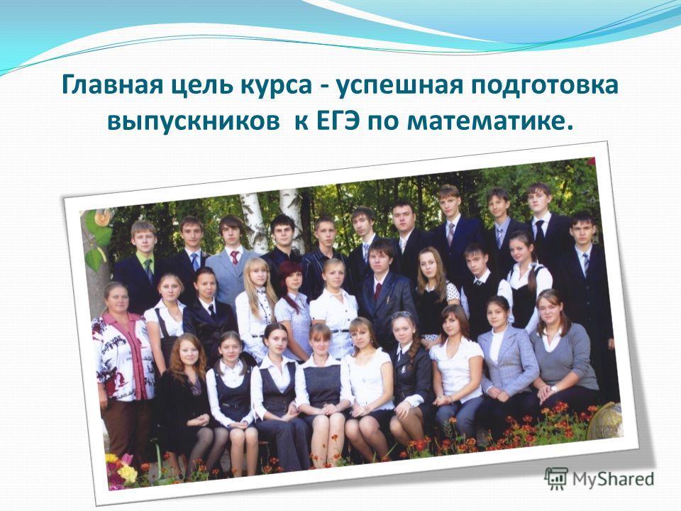 Главная цель курса - успешная подготовка выпускников к ЕГЭ по математике.
