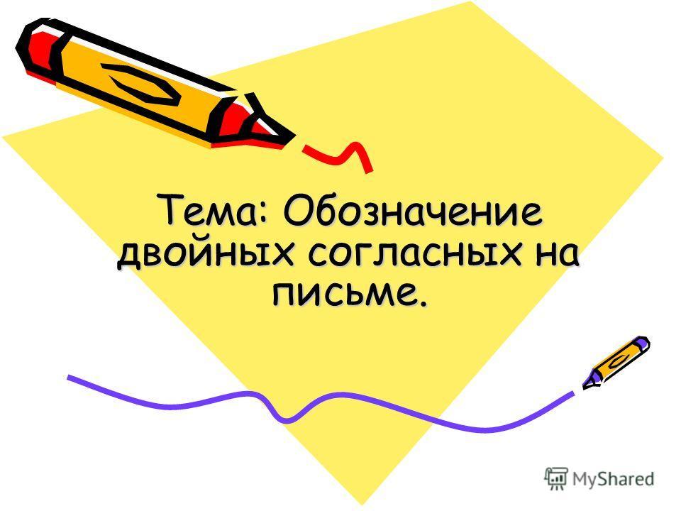 Тема: Обозначение двойных согласных на письме.