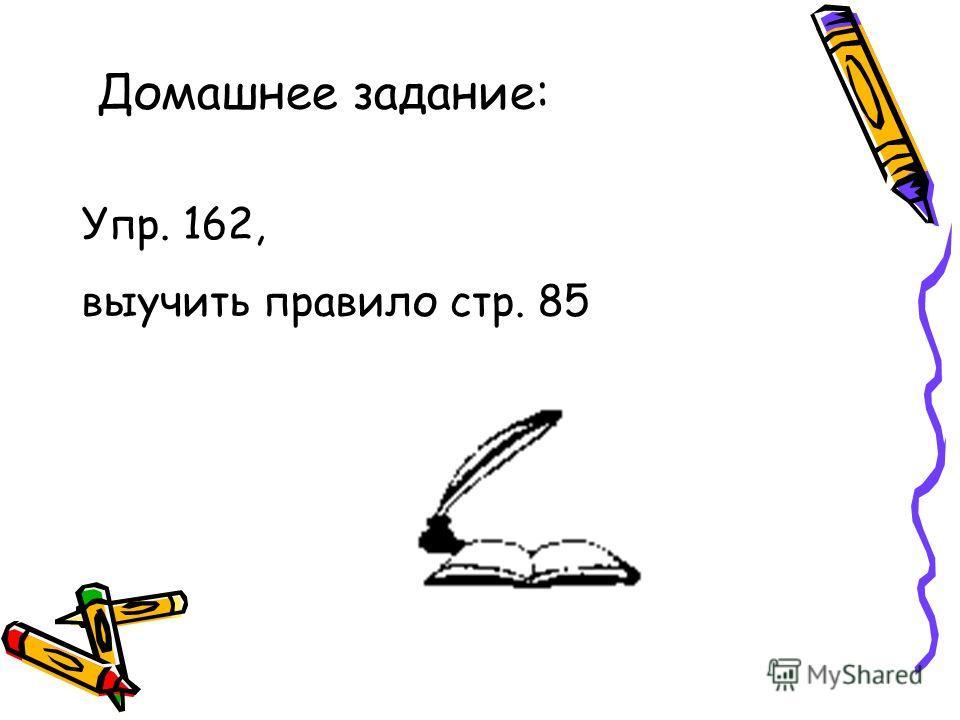 Домашнее задание: Упр. 162, выучить правило стр. 85
