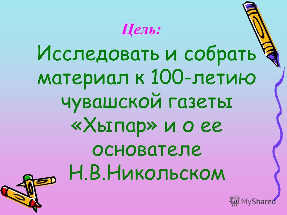 Цель: Исследовать и собрать материал к 100-летию чувашской газеты «Хыпар» и о ее основателе Н.В.Никольском