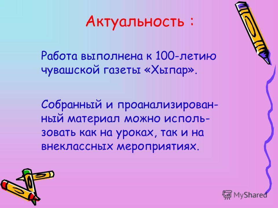 Актуальность : Работа выполнена к 100-летию чувашской газеты «Хыпар». Собранный и проанализирован- ный материал можно исполь- зовать как на уроках, так и на внеклассных мероприятиях.
