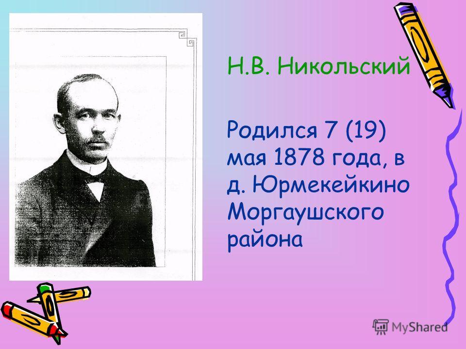 Н.В. Никольский Родился 7 (19) мая 1878 года, в д. Юрмекейкино Моргаушского района