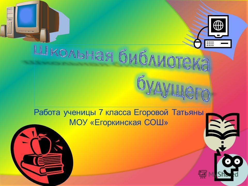 Работа ученицы 7 класса Егоровой Татьяны МОУ «Егоркинская СОШ»