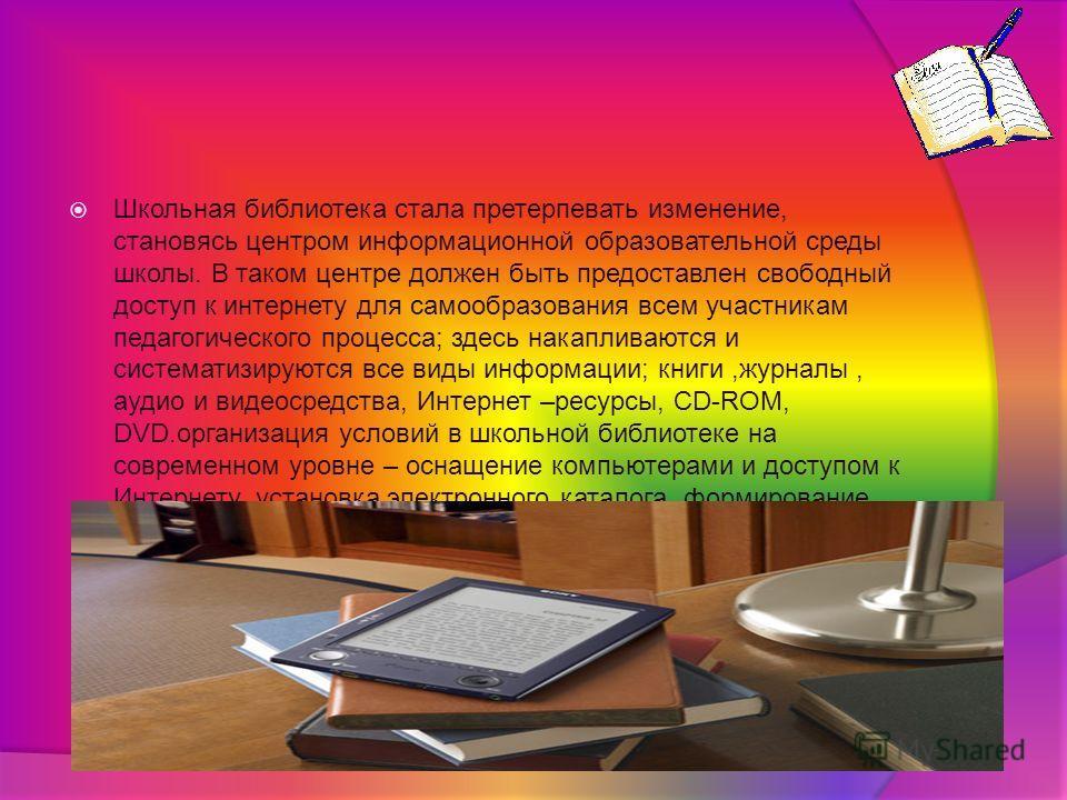 Школьная библиотека стала претерпевать изменение, становясь центром информационной образовательной среды школы. В таком центре должен быть предоставлен свободный доступ к интернету для самообразования всем участникам педагогического процесса; здесь н