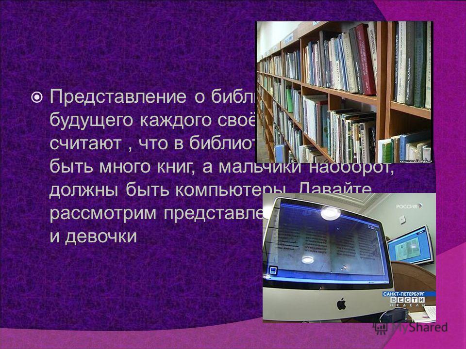 Представление о библиотеке будущего каждого своё: девочки считают, что в библиотеке должно быть много книг, а мальчики наоборот, должны быть компьютеры. Давайте рассмотрим представление мальчика и девочки.