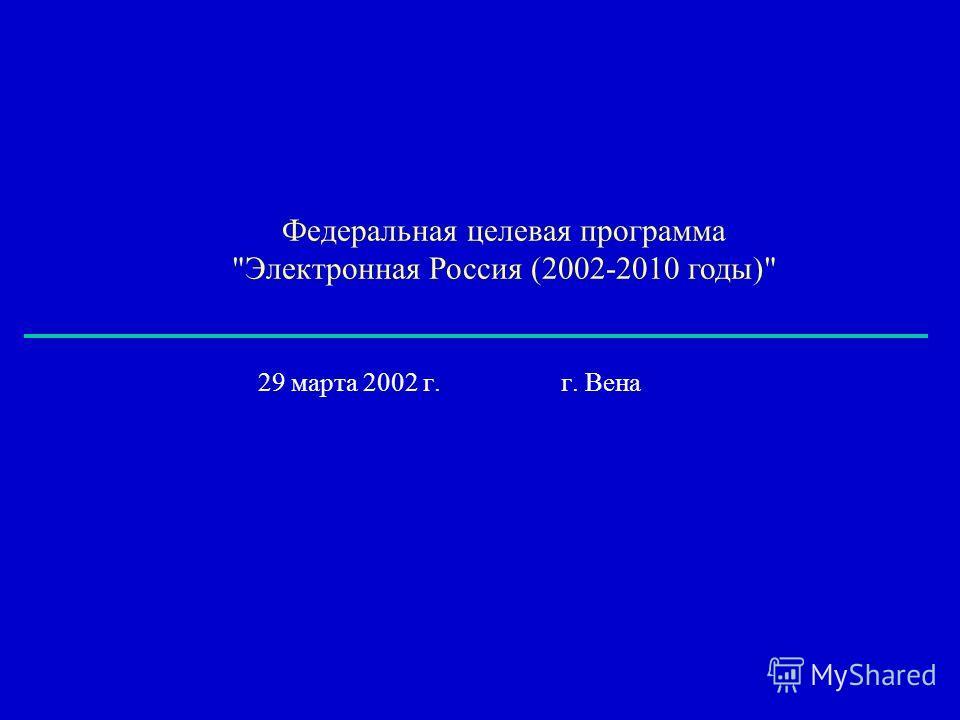 Федеральная целевая программа Электронная Россия (2002-2010 годы) 29 марта 2002 г. г. Вена