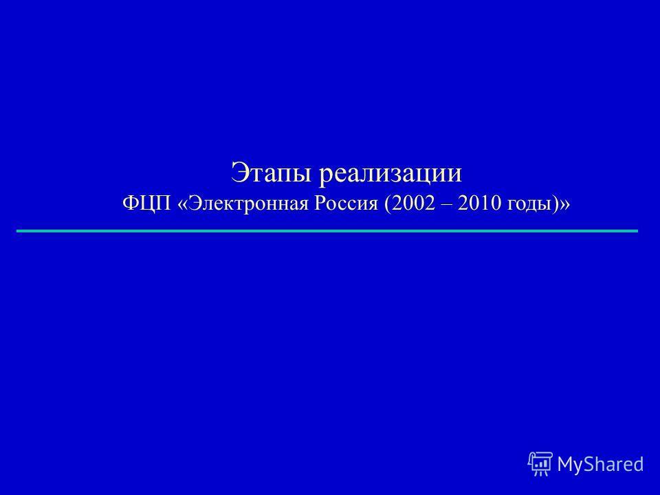 Этапы реализации ФЦП «Электронная Россия (2002 – 2010 годы)»