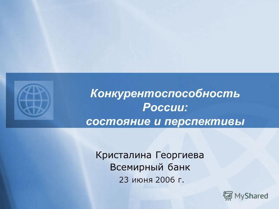 Конкурентоспособность России: состояние и перспективы Кристалина Георгиева Всемирный банк 23 июня 2006 г.