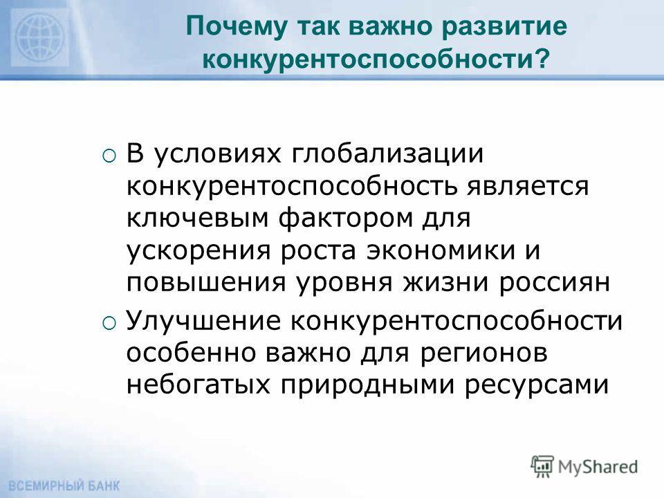 Почему так важно развитие конкурентоспособности? В условиях глобализации конкурентоспособность является ключевым фактором для ускорения роста экономики и повышения уровня жизни россиян Улучшение конкурентоспособности особенно важно для регионов небог