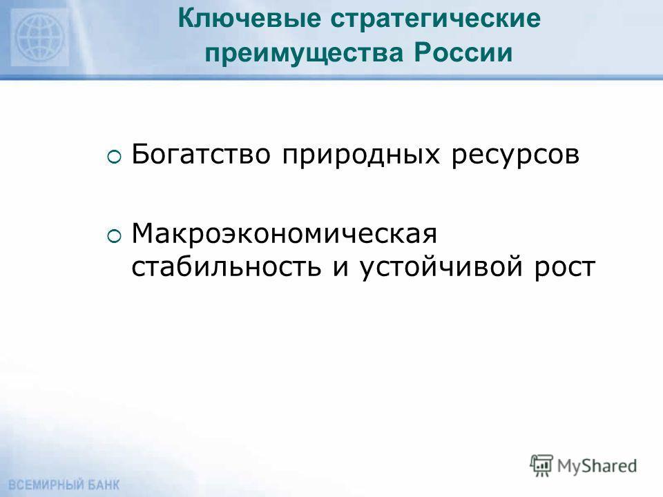 Ключевые стратегические преимущества России Богатство природных ресурсов Макроэкономическая стабильность и устойчивой рост