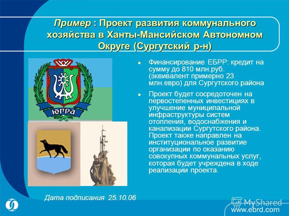 Пример : Проект развития коммунального хозяйства в Ханты-Мансийском Автономном Округе (Сургутский р-н) Финансирование ЕБРР: кредит на сумму до 810 млн.руб. (эквивалент примерно 23 млн.евро) для Сургутского района Проект будет сосредоточен на первосте