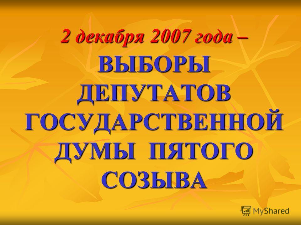 2 декабря 2007 года – ВЫБОРЫ ДЕПУТАТОВ ГОСУДАРСТВЕННОЙ ДУМЫ ПЯТОГО СОЗЫВА