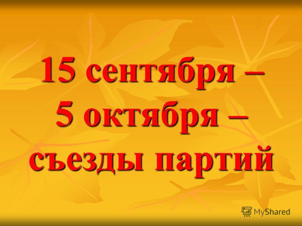 15 сентября – 5 октября – съезды партий