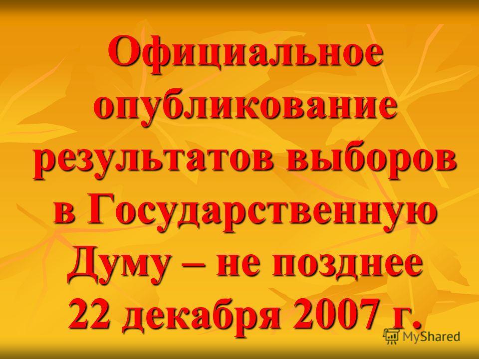Официальное опубликование результатов выборов в Государственную Думу – не позднее 22 декабря 2007 г.