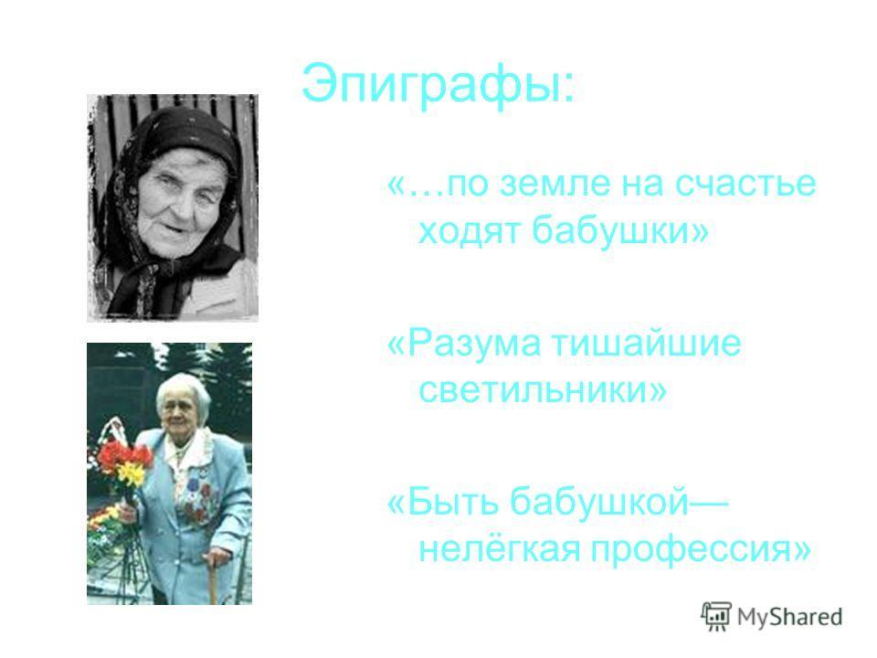 Эпиграфы: «…по земле на счастье ходят бабушки» «Разума тишайшие светильники» «Быть бабушкой нелёгкая профессия»