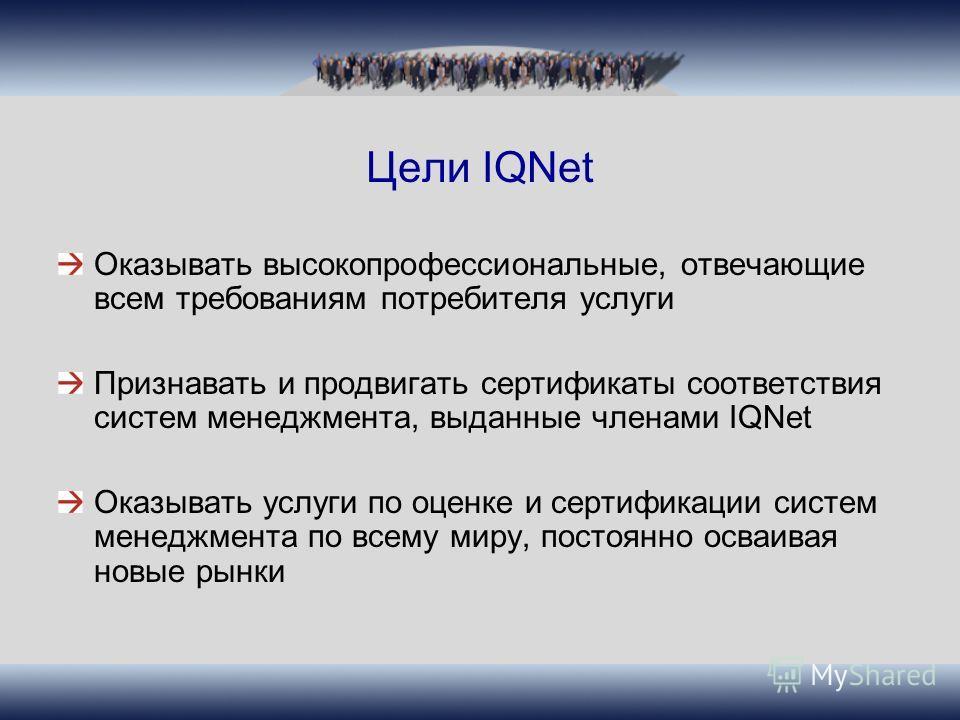 Цели IQNet Оказывать высокопрофессиональные, отвечающие всем требованиям потребителя услуги Признавать и продвигать сертификаты соответствия систем менеджмента, выданные членами IQNet Оказывать услуги по оценке и сертификации систем менеджмента по вс