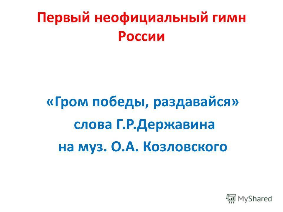 Первый неофициальный гимн России «Гром победы, раздавайся» слова Г.Р.Державина на муз. О.А. Козловского