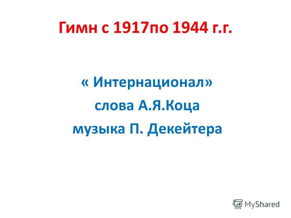 Гимн с 1917по 1944 г.г. « Интернационал» слова А.Я.Коца музыка П. Декейтера