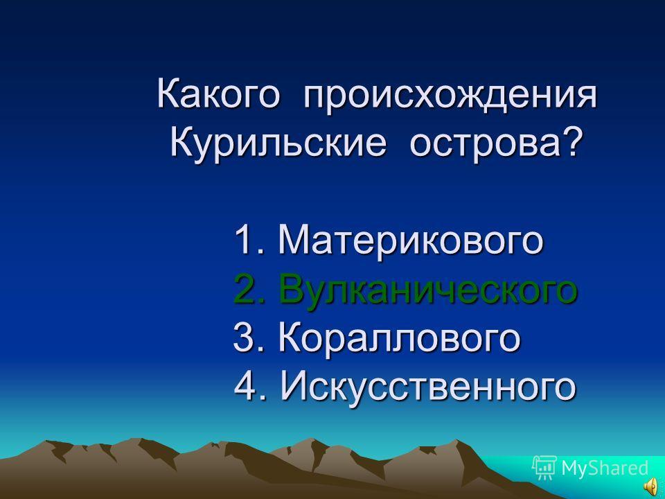 4. Какого происхождения Курильские острова? 1. Материкового 2. Вулканического 3. Кораллового 4. Искусственного