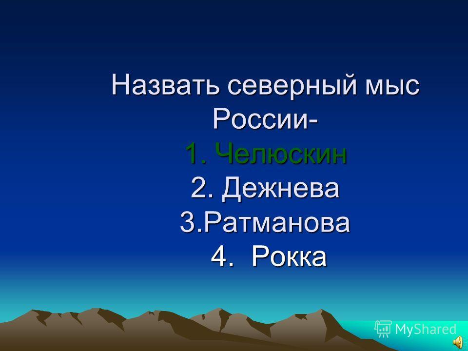 9.Назвать северный мыс России 1. Челюскин 2. Дежнева 3. Ратманова 4. Рокка